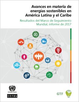 Avances en materia de energías sostenibles en América Latina y el Caribe: Resultados del Marco de Seguimiento Mundial, informe de 2017